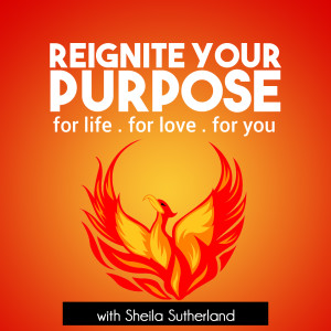 Reignite Your Purpose: Inspiration | Empowerment | Education with Life Mastery Coach Sheila Sutherland